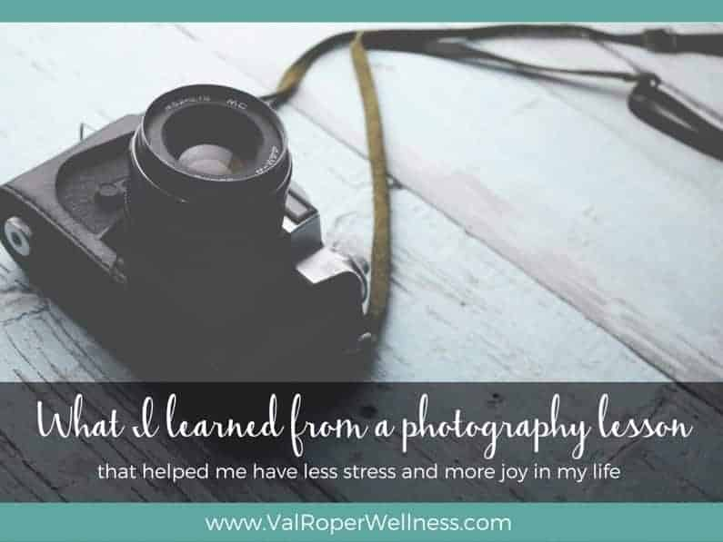 What I learned from a photography lesson that helped me have less stress and more joy in my life